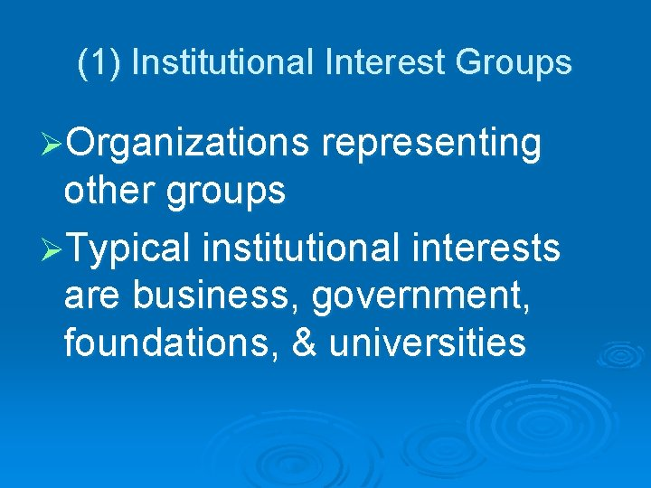 (1) Institutional Interest Groups ØOrganizations representing other groups ØTypical institutional interests are business, government,