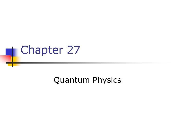 Chapter 27 Quantum Physics