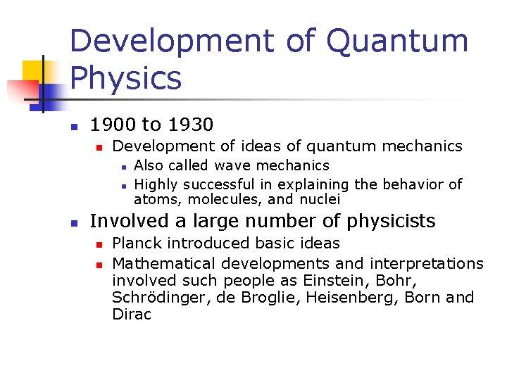 Development of Quantum Physics n 1900 to 1930 n Development of ideas of quantum