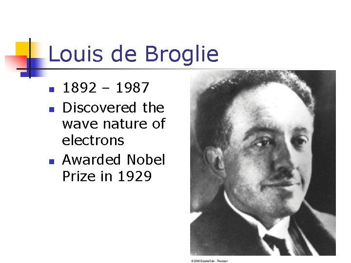 Louis de Broglie n n n 1892 – 1987 Discovered the wave nature of