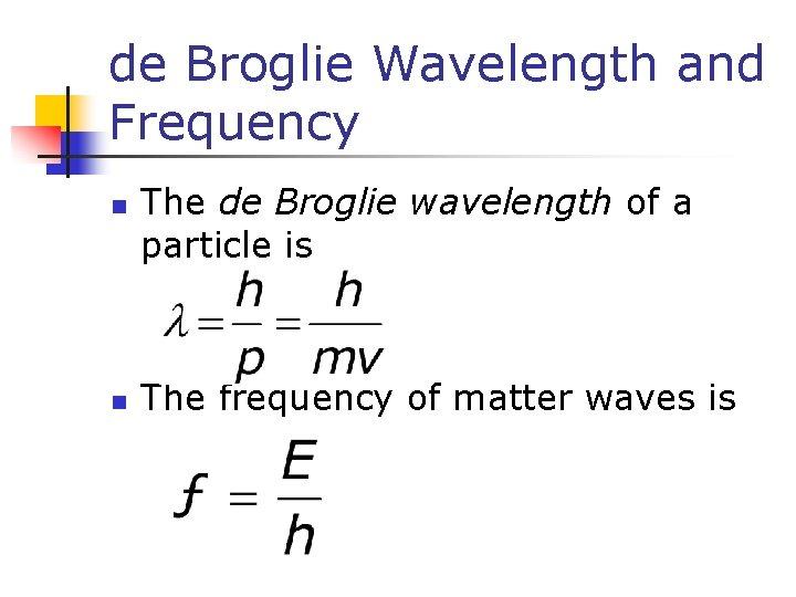 de Broglie Wavelength and Frequency n n The de Broglie wavelength of a particle