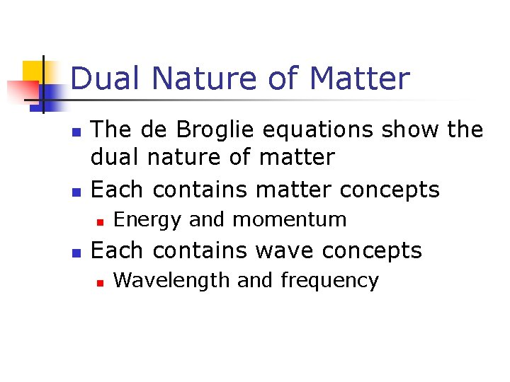 Dual Nature of Matter n n The de Broglie equations show the dual nature