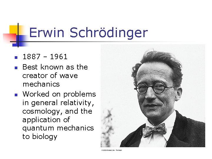 Erwin Schrödinger n n n 1887 – 1961 Best known as the creator of
