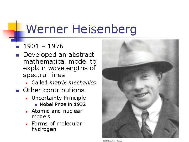 Werner Heisenberg n n 1901 – 1976 Developed an abstract mathematical model to explain