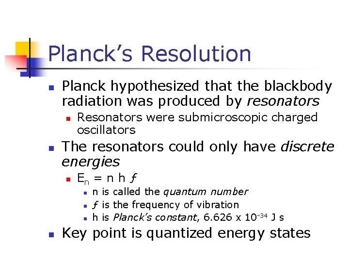 Planck's Resolution n Planck hypothesized that the blackbody radiation was produced by resonators n