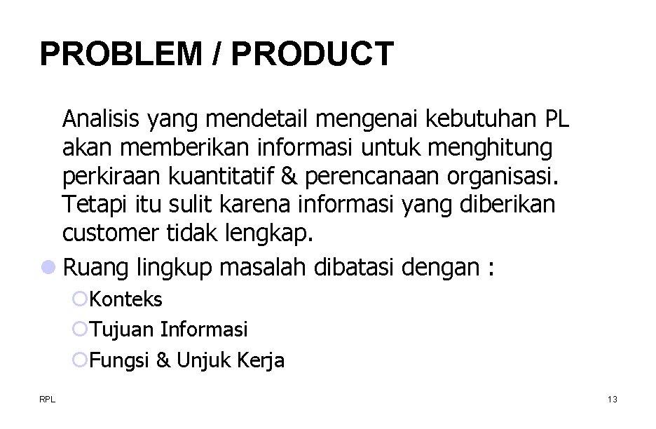 PROBLEM / PRODUCT Analisis yang mendetail mengenai kebutuhan PL akan memberikan informasi untuk menghitung