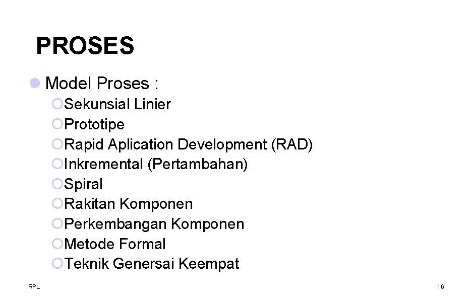PROSES l Model Proses : ¡Sekunsial Linier ¡Prototipe ¡Rapid Aplication Development (RAD) ¡Inkremental (Pertambahan)