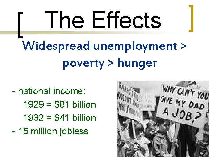 The Effects Widespread unemployment > poverty > hunger - national income: 1929 = $81