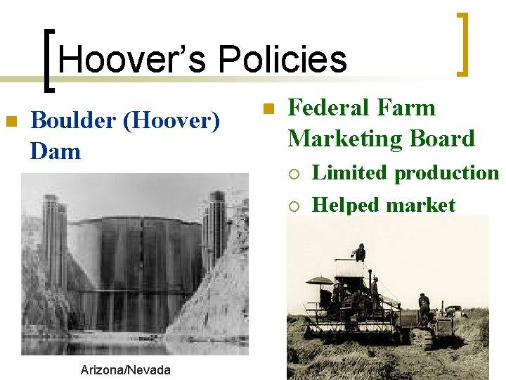 Hoover's Policies n Boulder (Hoover) Dam ¡ Hydroelectric power Arizona/Nevada n Federal Farm Marketing
