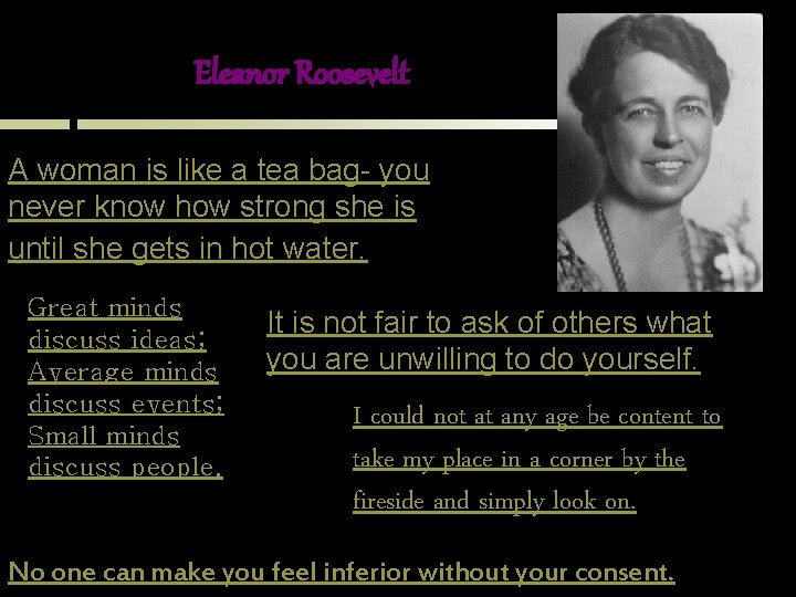 Eleanor Roosevelt A woman is like a tea bag- you never know how strong