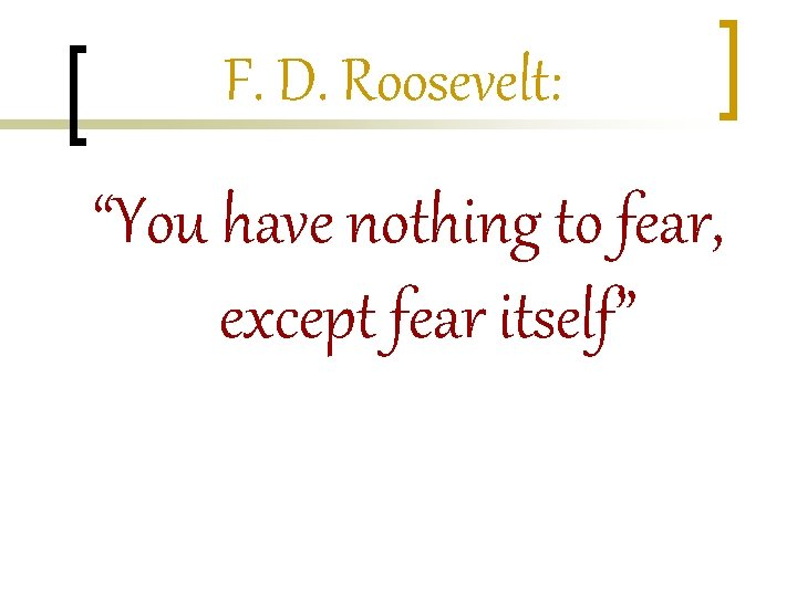 """F. D. Roosevelt: """"You have nothing to fear, except fear itself"""""""