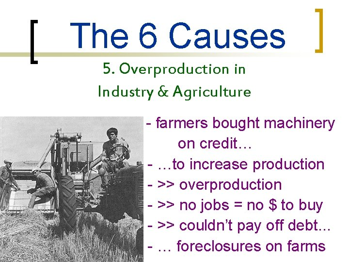 The 6 Causes 5. Overproduction in Industry & Agriculture - farmers bought machinery on