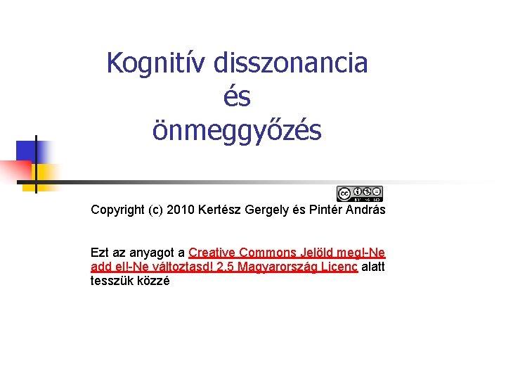 Kognitív disszonancia és önmeggyőzés Copyright (c) 2010 Kertész Gergely és Pintér András Ezt az