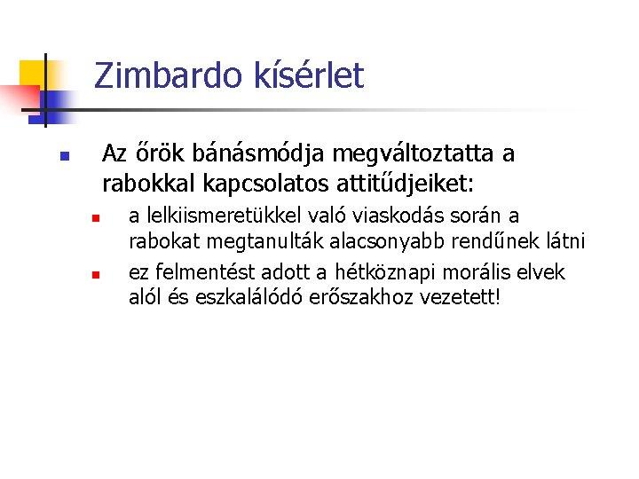 Zimbardo kísérlet Az őrök bánásmódja megváltoztatta a rabokkal kapcsolatos attitűdjeiket: n n n a