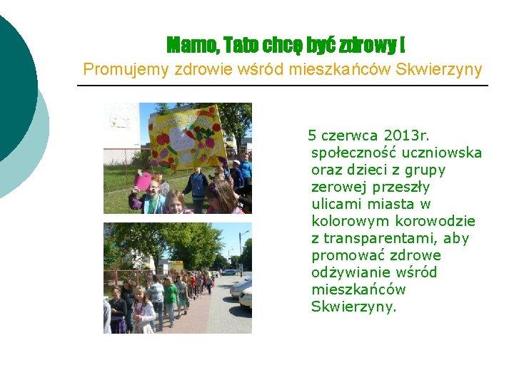 Mamo, Tato chcę być zdrowy ! Promujemy zdrowie wśród mieszkańców Skwierzyny 5 czerwca 2013
