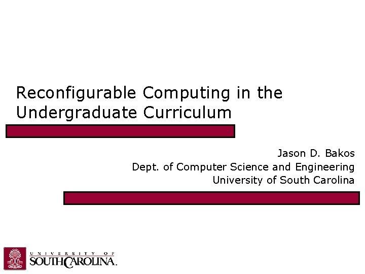 Reconfigurable Computing in the Undergraduate Curriculum Jason D. Bakos Dept. of Computer Science and