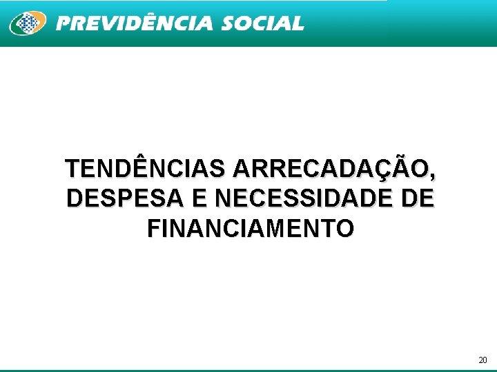 TENDÊNCIAS ARRECADAÇÃO, DESPESA E NECESSIDADE DE FINANCIAMENTO 20