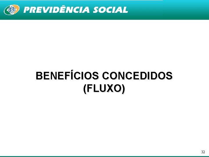 BENEFÍCIOS CONCEDIDOS (FLUXO) 32