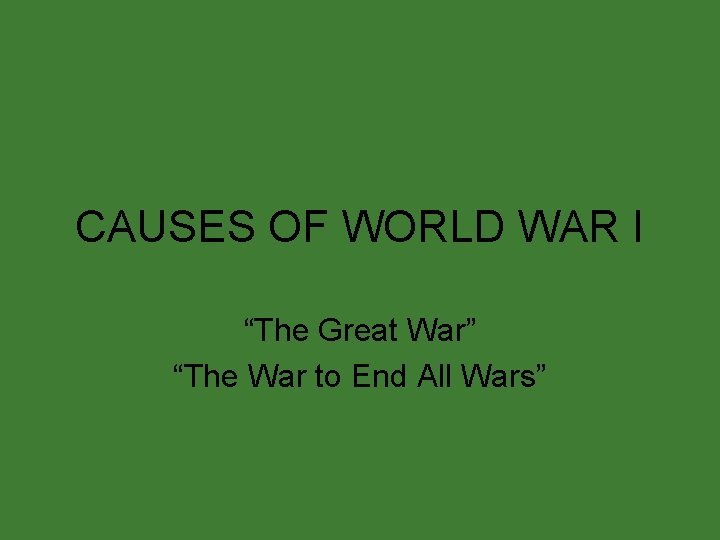 """CAUSES OF WORLD WAR I """"The Great War"""" """"The War to End All Wars"""""""