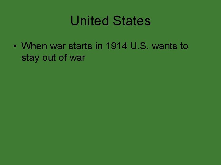 United States • When war starts in 1914 U. S. wants to stay out