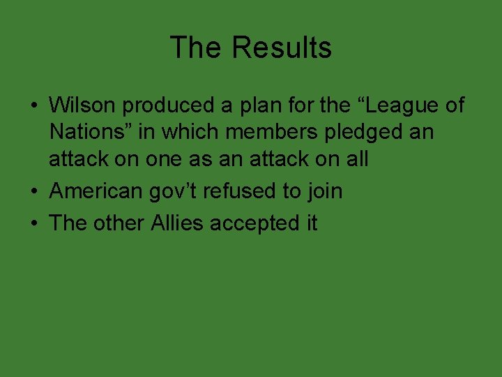 """The Results • Wilson produced a plan for the """"League of Nations"""" in which"""