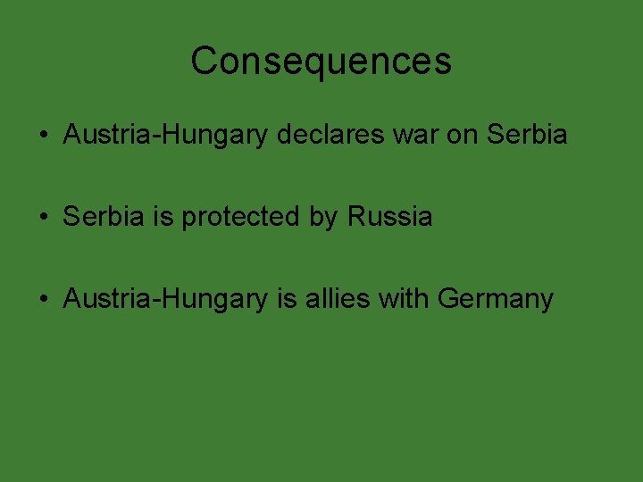 Consequences • Austria-Hungary declares war on Serbia • Serbia is protected by Russia •