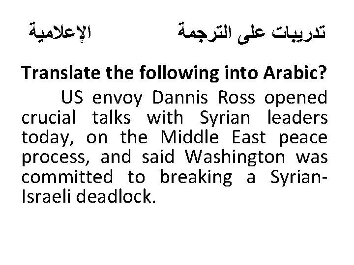 ﺍﻹﻋﻼﻣﻴﺔ ﺗﺪﺭﻳﺒﺎﺕ ﻋﻠﻰ ﺍﻟﺘﺮﺟﻤﺔ Translate the following into Arabic? US envoy Dannis Ross