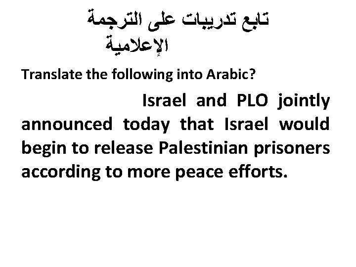 ﺗﺎﺑﻊ ﺗﺪﺭﻳﺒﺎﺕ ﻋﻠﻰ ﺍﻟﺘﺮﺟﻤﺔ ﺍﻹﻋﻼﻣﻴﺔ Translate the following into Arabic? Israel and PLO