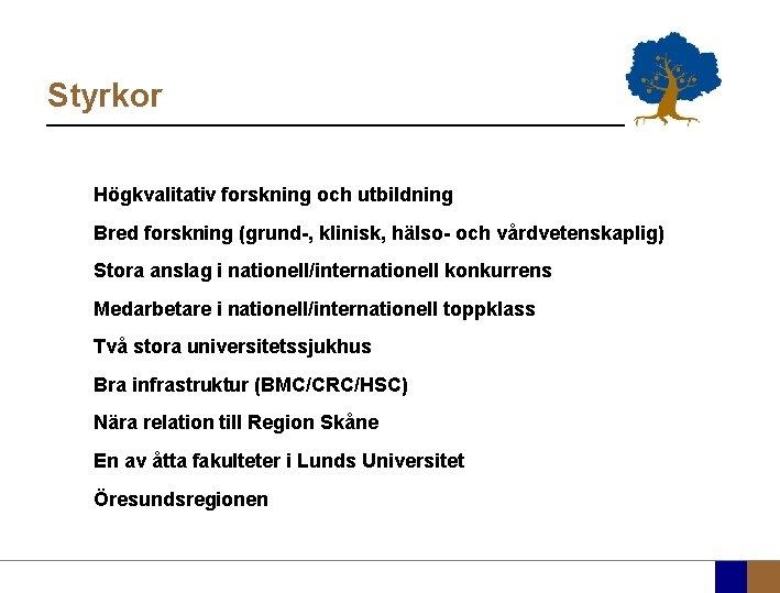 Styrkor Högkvalitativ forskning och utbildning Bred forskning (grund-, klinisk, hälso- och vårdvetenskaplig) Stora anslag