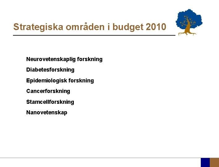 Strategiska områden i budget 2010 Neurovetenskaplig forskning Diabetesforskning Epidemiologisk forskning Cancerforskning Stamcellforskning Nanovetenskap
