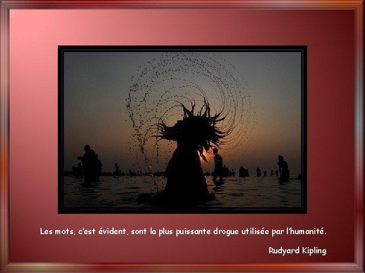 Les mots, c'est évident, sont la plus puissante drogue utilisée par l'humanité. Rudyard Kipling