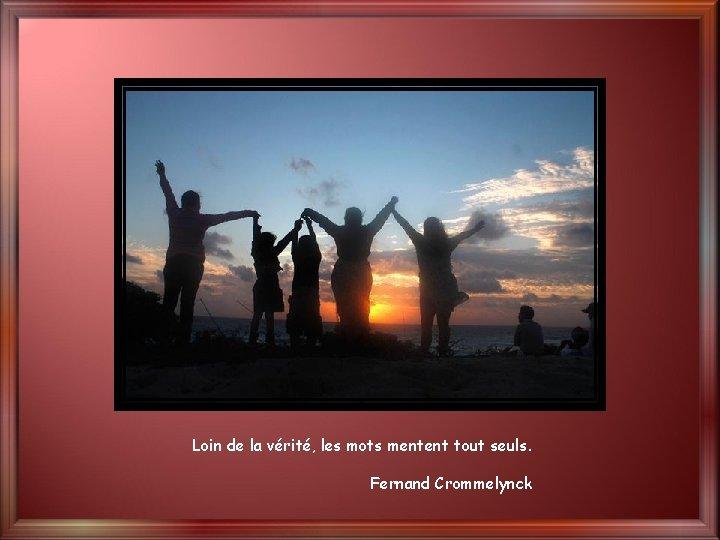 Loin de la vérité, les mots mentent tout seuls. Fernand Crommelynck