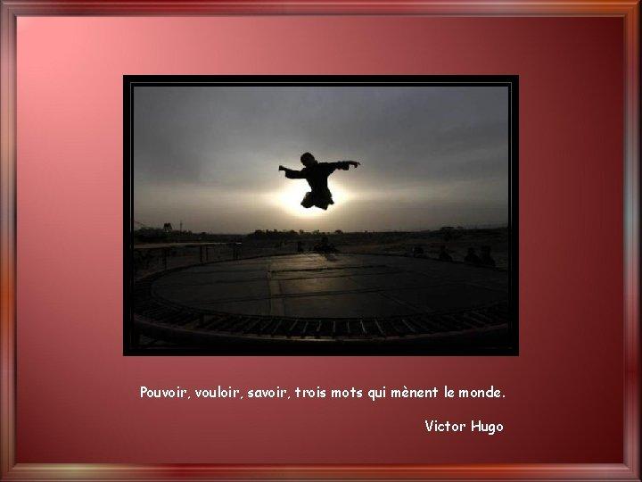Pouvoir, vouloir, savoir, trois mots qui mènent le monde. Victor Hugo