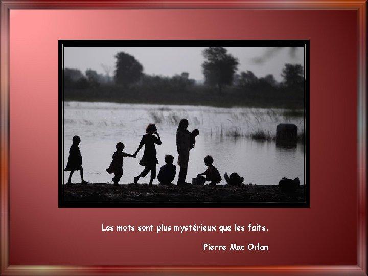 Les mots sont plus mystérieux que les faits. Pierre Mac Orlan