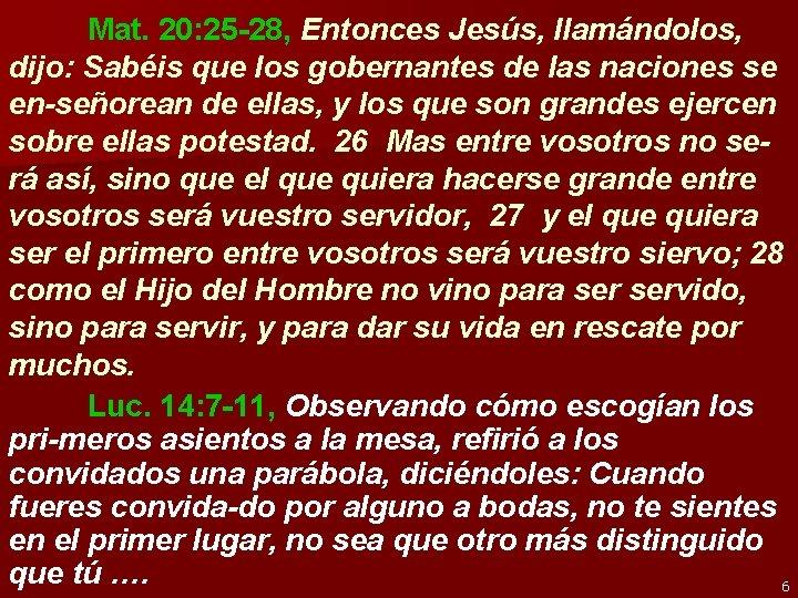 Mat. 20: 25 -28, Entonces Jesús, llamándolos, dijo: Sabéis que los gobernantes de las