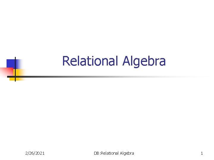 Relational Algebra 2/26/2021 DB: Relational Algebra 1