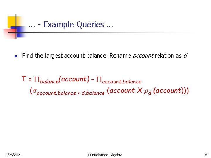 … - Example Queries … Find the largest account balance. Rename account relation as