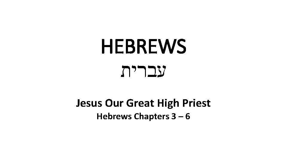 HEBREWS עברית Jesus Our Great High Priest Hebrews Chapters 3 – 6