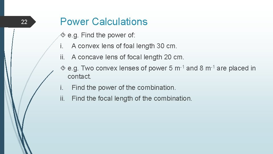 22 Power Calculations e. g. Find the power of: i. A convex lens of