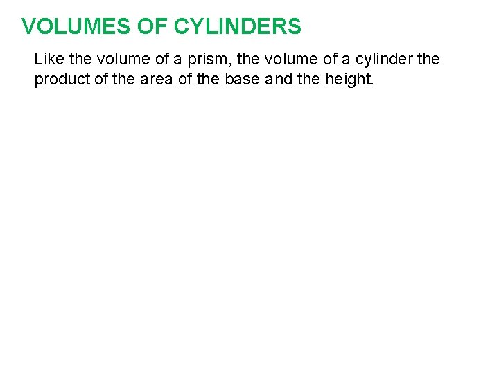 VOLUMES OF CYLINDERS Like the volume of a prism, the volume of a cylinder