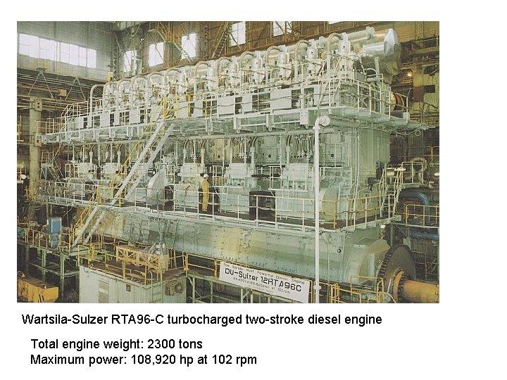 Wartsila-Sulzer RTA 96 -C turbocharged two-stroke diesel engine Total engine weight: 2300 tons Maximum