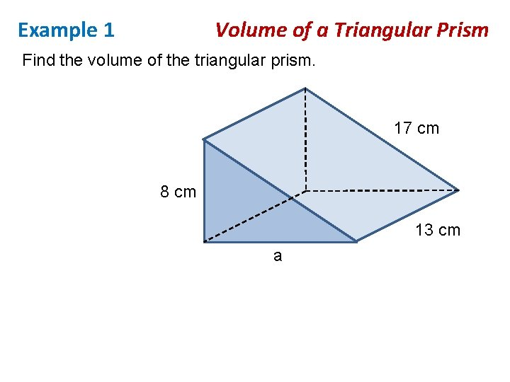 Example 1 Volume of a Triangular Prism Find the volume of the triangular prism.