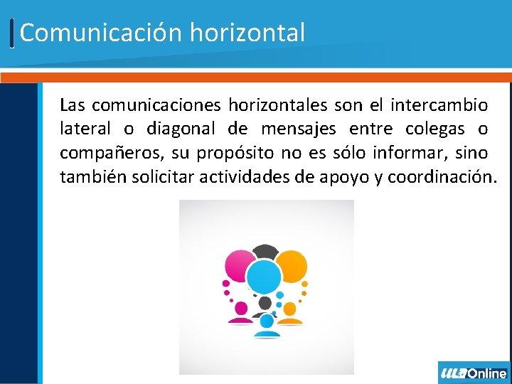 Comunicación horizontal Las comunicaciones horizontales son el intercambio lateral o diagonal de mensajes entre