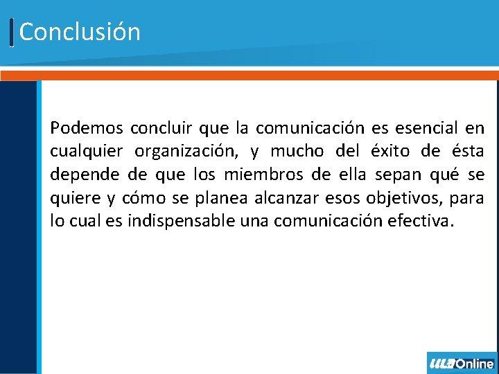 Conclusión Podemos concluir que la comunicación es esencial en cualquier organización, y mucho del