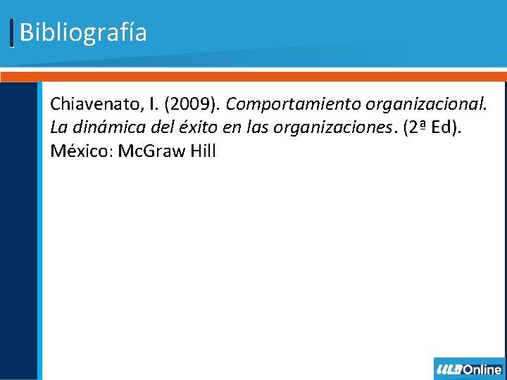 Bibliografía Chiavenato, I. (2009). Comportamiento organizacional. La dinámica del éxito en las organizaciones. (2ª