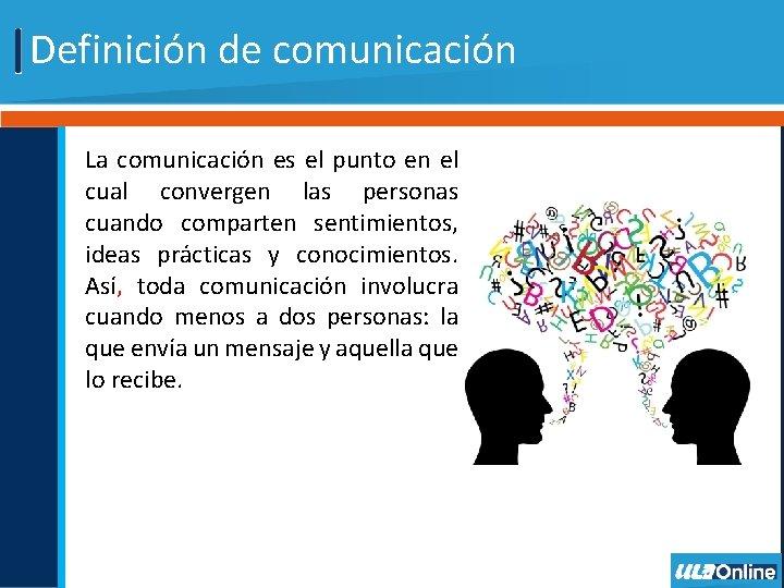 Definición de comunicación La comunicación es el punto en el cual convergen las personas
