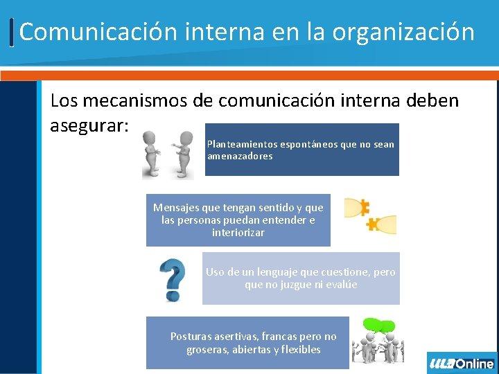 Comunicación interna en la organización Los mecanismos de comunicación interna deben asegurar: Planteamientos espontáneos