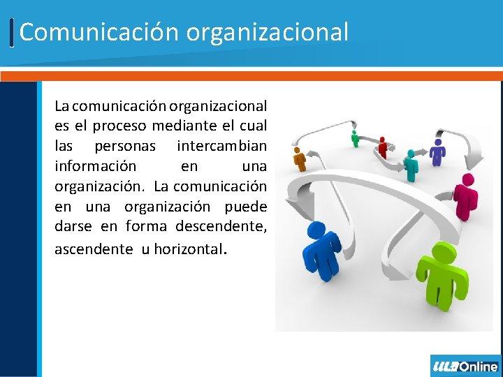 Comunicación organizacional La comunicación organizacional es el proceso mediante el cual las personas intercambian
