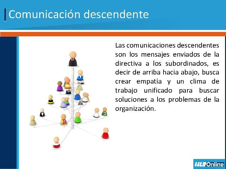Comunicación descendente Las comunicaciones descendentes son los mensajes enviados de la directiva a los