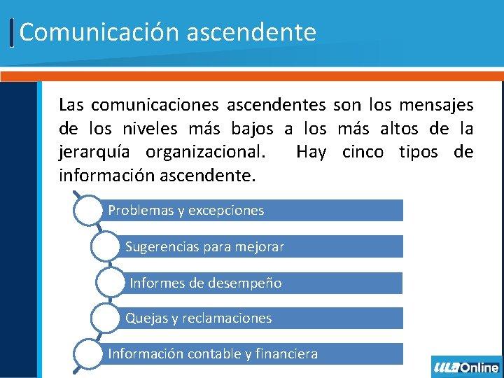Comunicación ascendente Las comunicaciones ascendentes son los mensajes de los niveles más bajos a